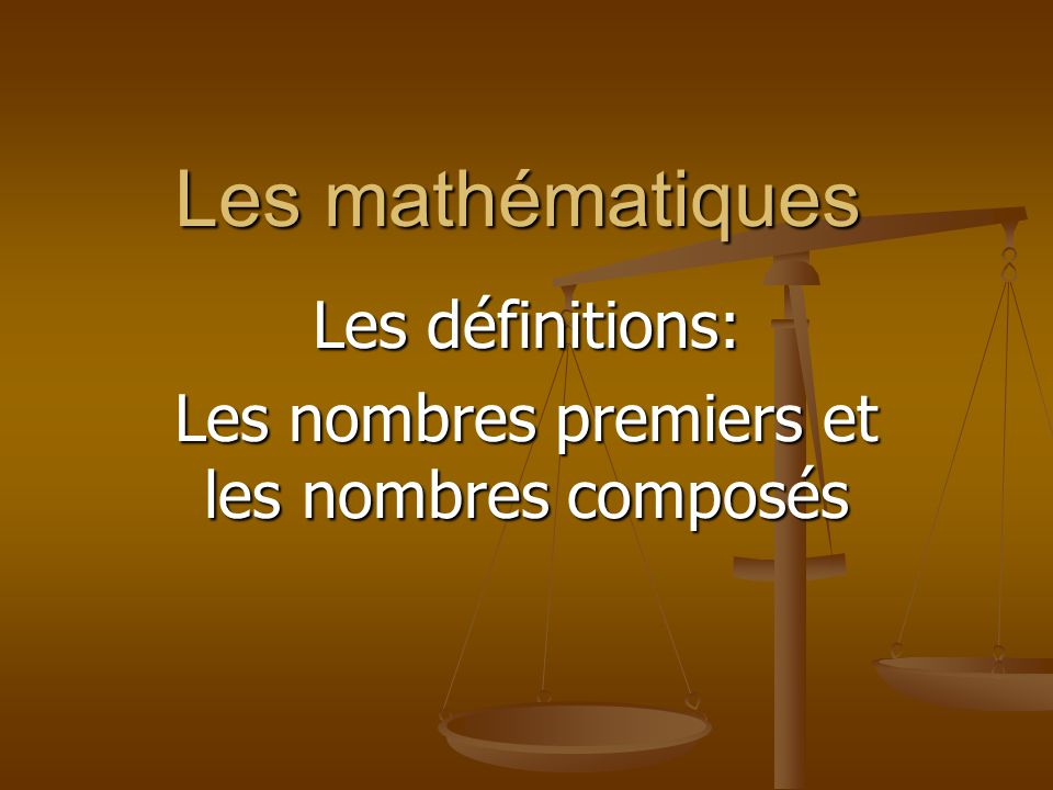 Les définitions: Les nombres premiers et les nombres composés Un nombre premier est un nombre naturel supérieur ou égal à 2 qui possède exactement deux diviseurs: 1 et lui-même