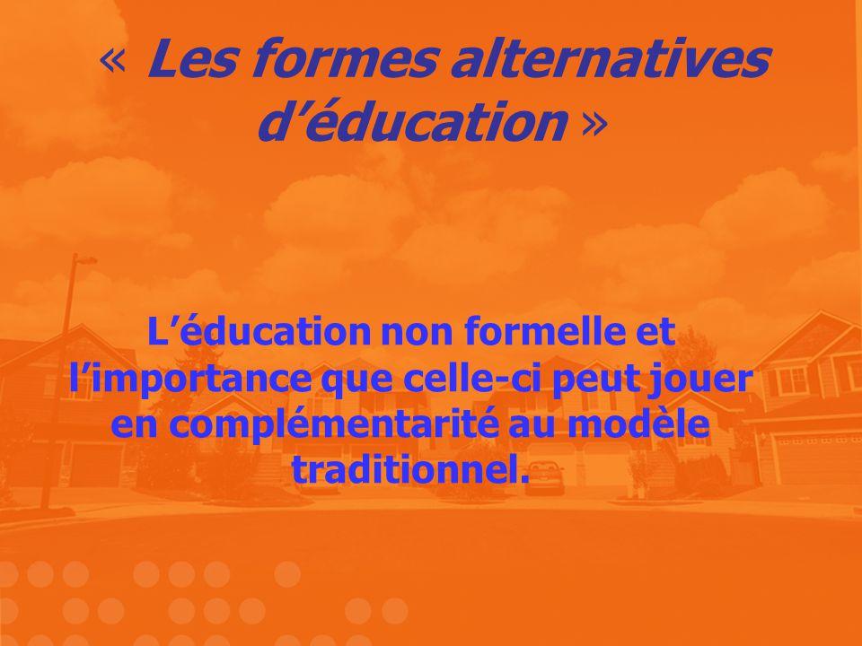 « Les formes alternatives déducation » Léducation non formelle et limportance que celle-ci peut jouer en complémentarité au modèle traditionnel.