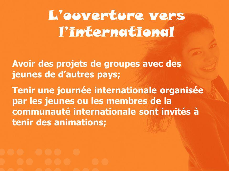 Louverture vers linternational Avoir des projets de groupes avec des jeunes de dautres pays; Tenir une journée internationale organisée par les jeunes