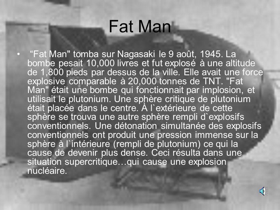 Little Boy 9,700 livres Longeur: 10 pieds Carburant: uranium enrichi Uranium: approx. 140 livres Approx. 1.38% de l`uranium a fissioné Force explosive