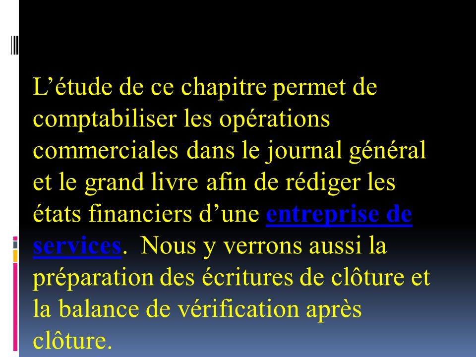 Létude de ce chapitre permet de comptabiliser les opérations commerciales dans le journal général et le grand livre afin de rédiger les états financiers dune entreprise de services.