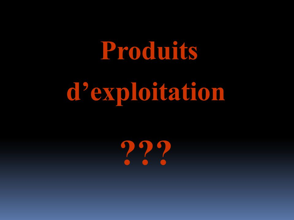 Produits dexploitation ???