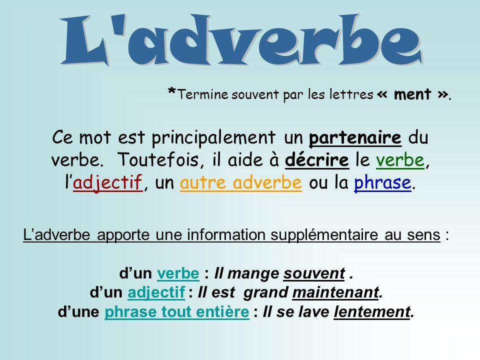 Ce mot est principalement un partenaire du verbe. Toutefois, il aide à décrire le verbe, ladjectif, un autre adverbe ou la phrase. Ladverbe apporte un