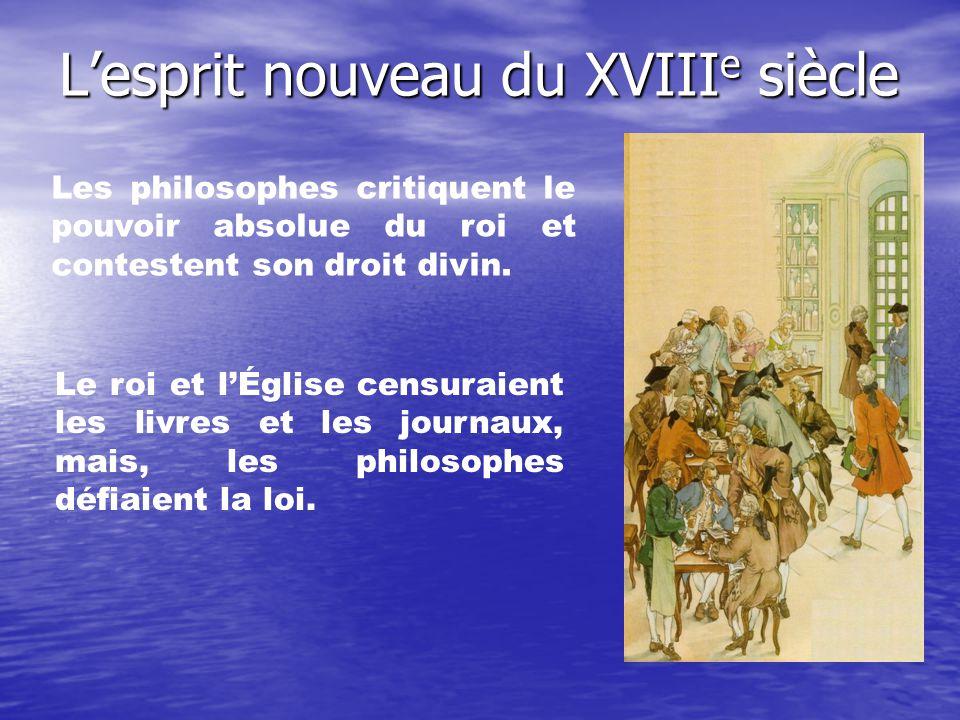 Lesprit nouveau du XVIII e siècle Les philosophes critiquent le pouvoir absolue du roi et contestent son droit divin. Le roi et lÉglise censuraient le