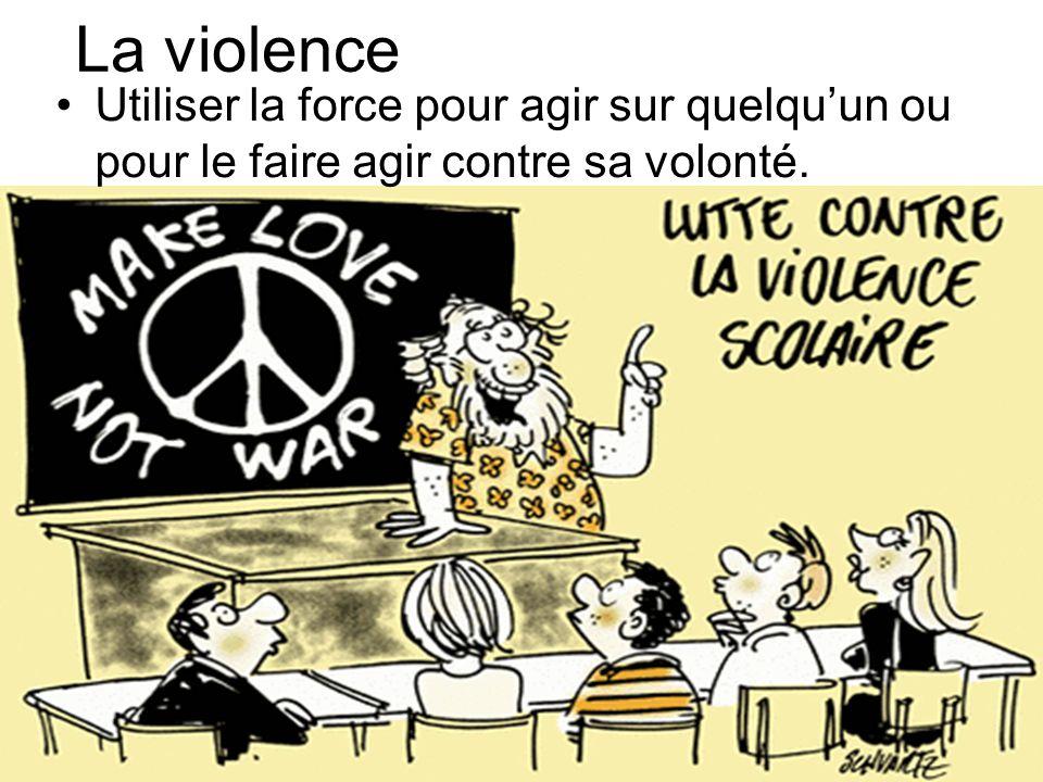La violence Utiliser la force pour agir sur quelquun ou pour le faire agir contre sa volonté.
