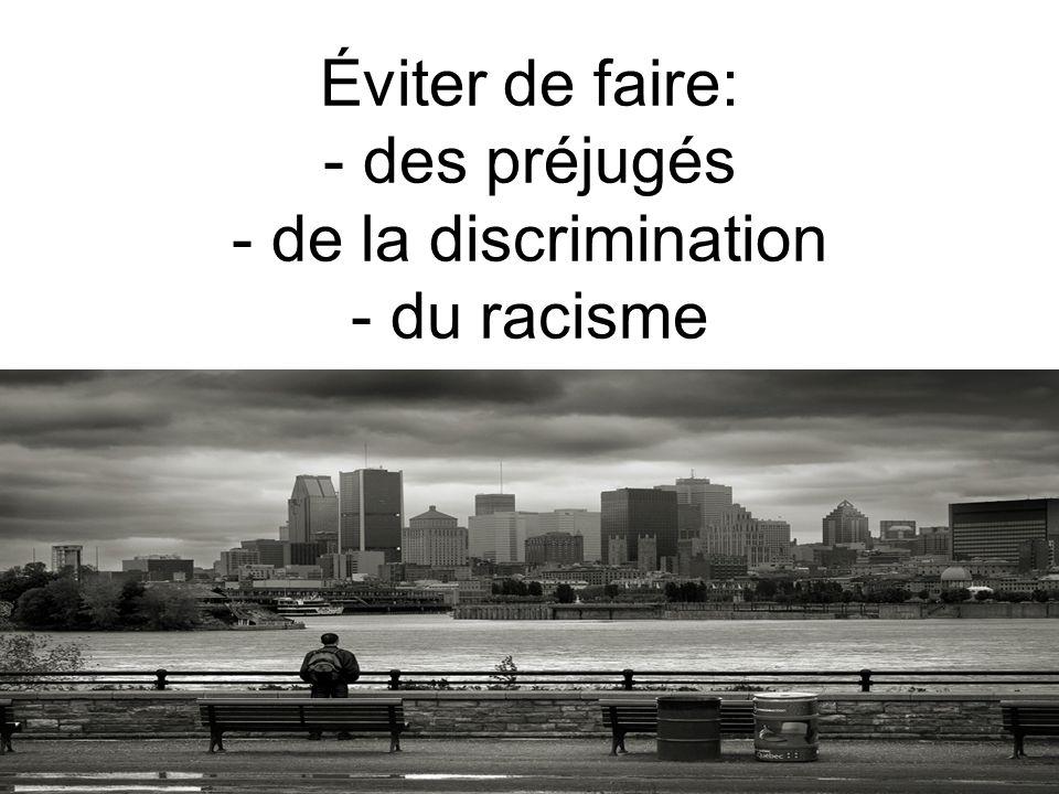 Éviter de faire: - des préjugés - de la discrimination - du racisme