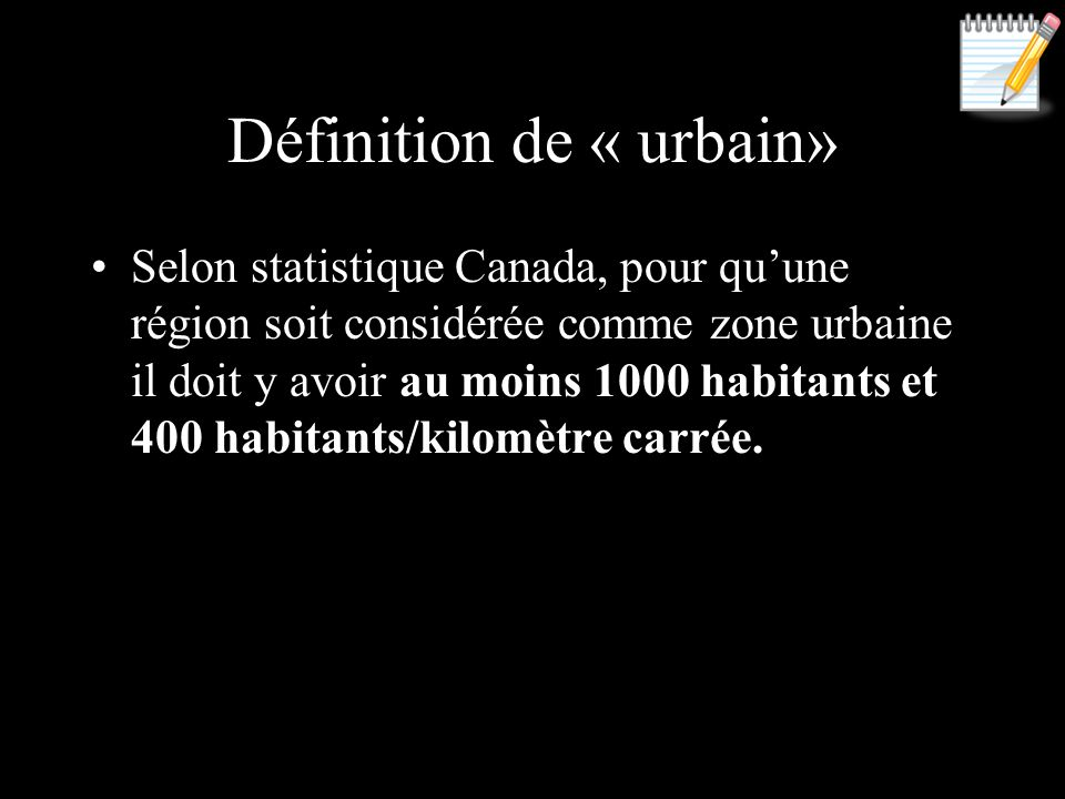 Définition de « urbain» Selon statistique Canada, pour quune région soit considérée comme zone urbaine il doit y avoir au moins 1000 habitants et 400