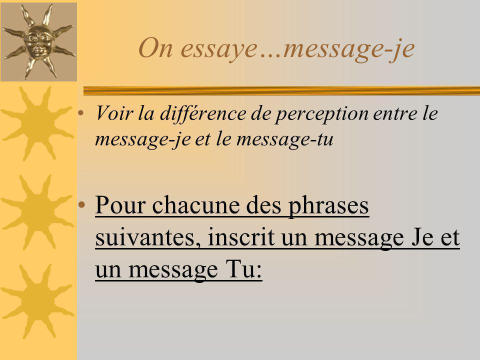 On essaye…message-je Voir la différence de perception entre le message-je et le message-tu Pour chacune des phrases suivantes, inscrit un message Je e