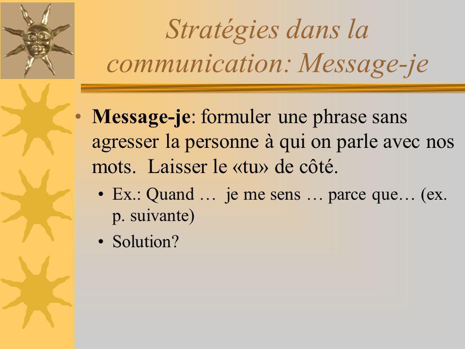 Message-je: formuler une phrase sans agresser la personne à qui on parle avec nos mots. Laisser le «tu» de côté. Ex.: Quand … je me sens … parce que…