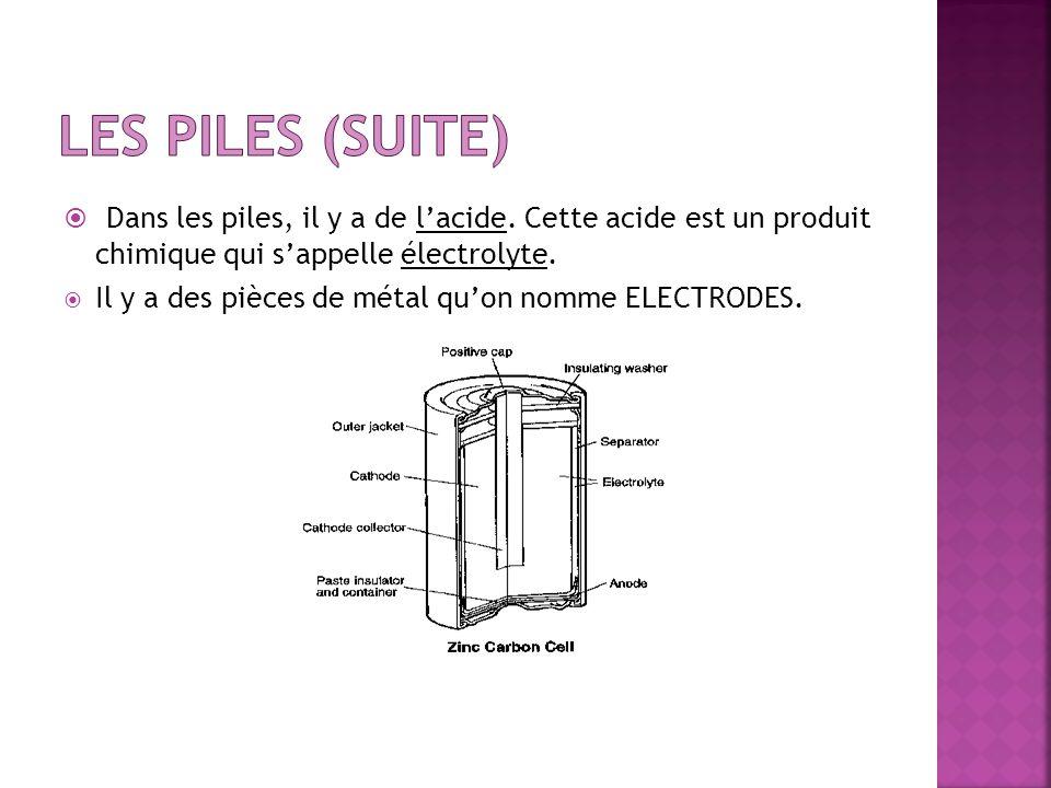 Dans les piles, il y a de lacide. Cette acide est un produit chimique qui sappelle électrolyte. Il y a des pièces de métal quon nomme ELECTRODES.