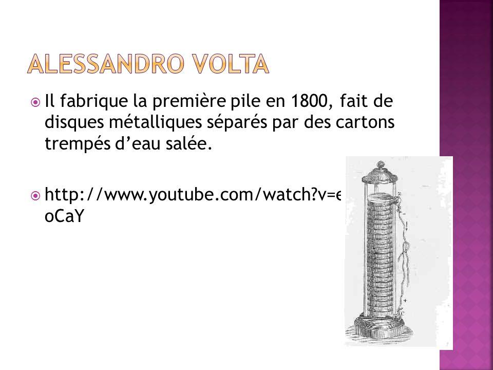 Il fabrique la première pile en 1800, fait de disques métalliques séparés par des cartons trempés deau salée. http://www.youtube.com/watch?v=edMN7P5 o