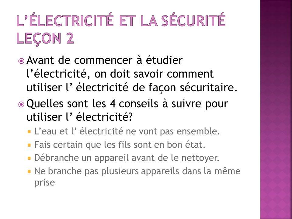 Avant de commencer à étudier lélectricité, on doit savoir comment utiliser l électricité de façon sécuritaire. Quelles sont les 4 conseils à suivre po