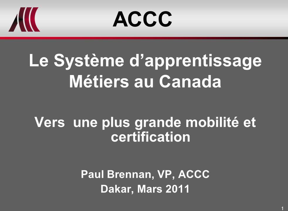 1 ACCC Le Système dapprentissage Métiers au Canada Vers une plus grande mobilité et certification Paul Brennan, VP, ACCC Dakar, Mars 2011