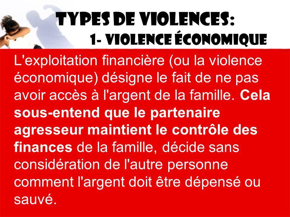 Types de violences: 1- Violence économique L'exploitation financière (ou la violence économique) désigne le fait de ne pas avoir accès à l'argent de l