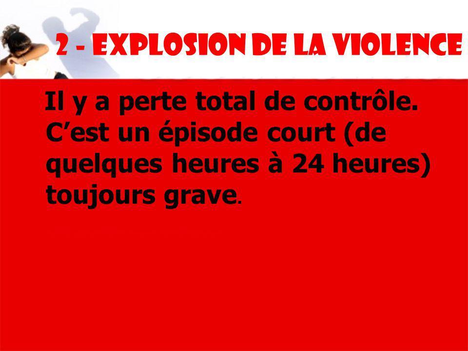 2 - Explosion de la violence Il y a perte total de contrôle. Cest un épisode court (de quelques heures à 24 heures) toujours grave.