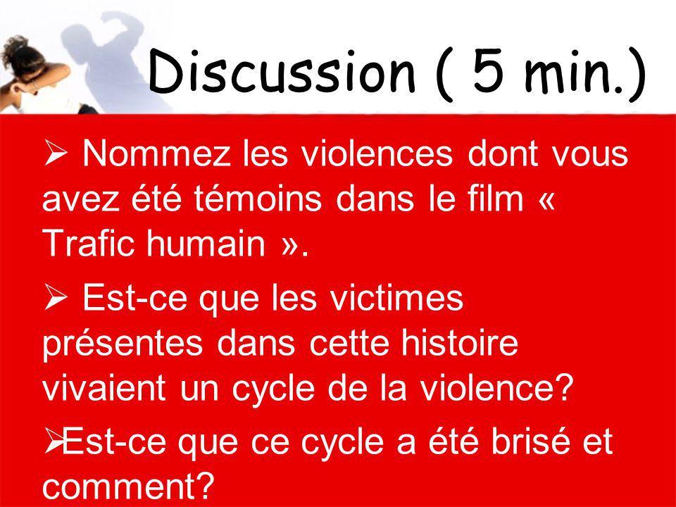 Discussion ( 5 min.) Nommez les violences dont vous avez été témoins dans le film « Trafic humain ». Est-ce que les victimes présentes dans cette hist