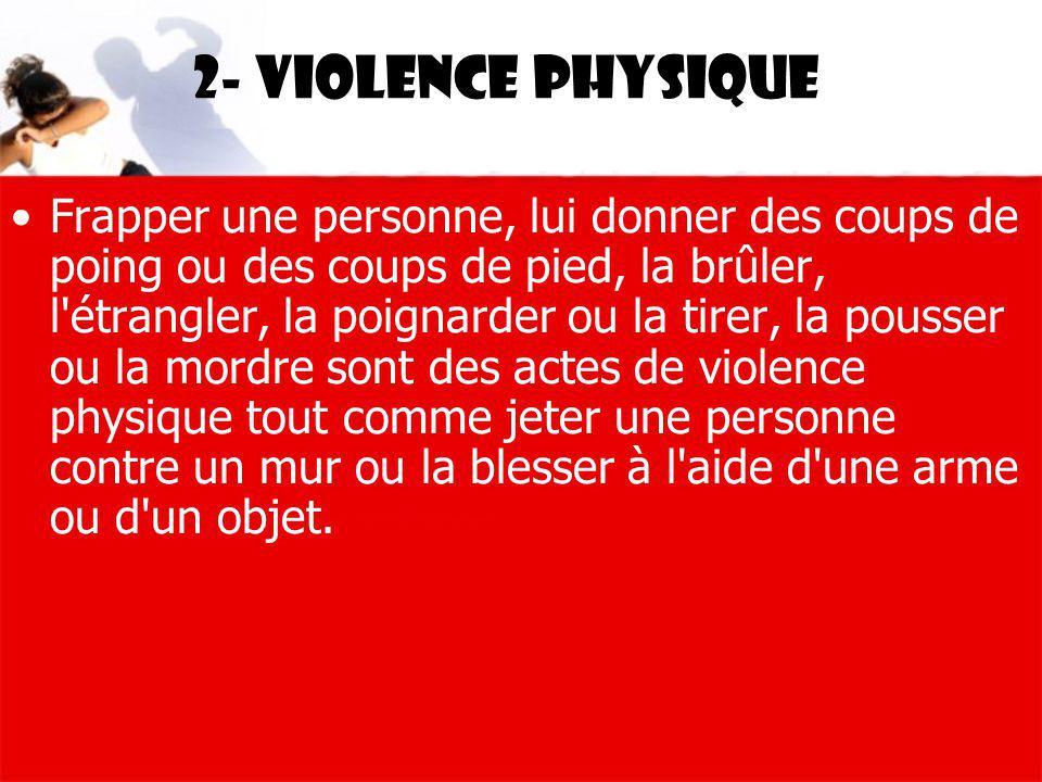 2- Violence physique Frapper une personne, lui donner des coups de poing ou des coups de pied, la brûler, l'étrangler, la poignarder ou la tirer, la p