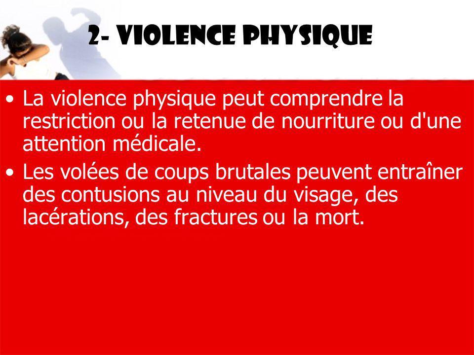2- Violence physique La violence physique peut comprendre la restriction ou la retenue de nourriture ou d'une attention médicale. Les volées de coups