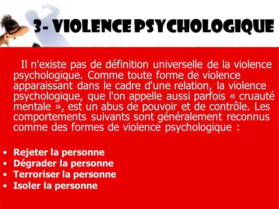 3- violence psychologique Il n'existe pas de définition universelle de la violence psychologique. Comme toute forme de violence apparaissant dans le c