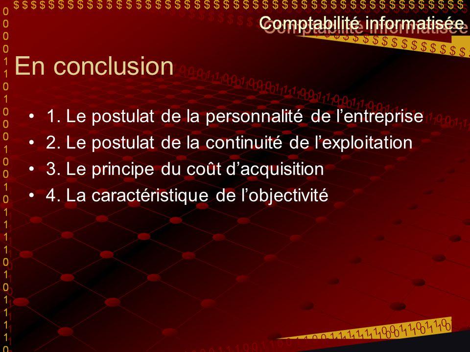 En conclusion 1. Le postulat de la personnalité de lentreprise 2. Le postulat de la continuité de lexploitation 3. Le principe du coût dacquisition 4.