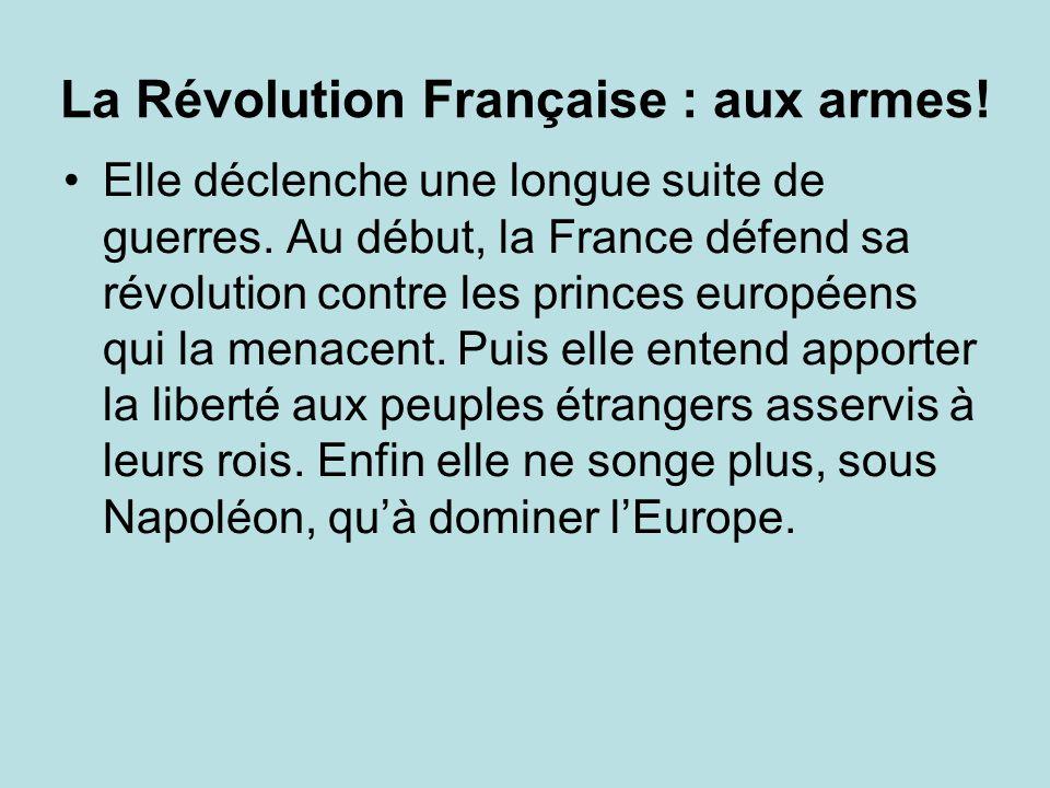 La Révolution Française : aux armes! Elle déclenche une longue suite de guerres. Au début, la France défend sa révolution contre les princes européens