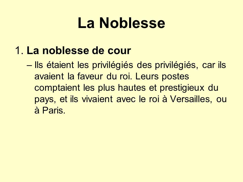 La Noblesse 1. La noblesse de cour –Ils étaient les privilégiés des privilégiés, car ils avaient la faveur du roi. Leurs postes comptaient les plus ha