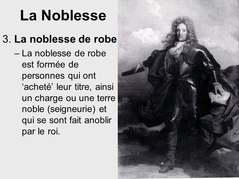 La Noblesse 3. La noblesse de robe –La noblesse de robe est formée de personnes qui ont acheté leur titre, ainsi un charge ou une terre noble (seigneu