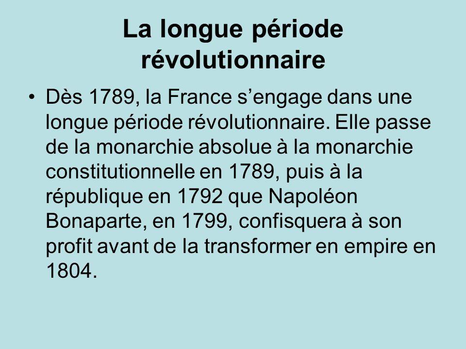 La longue période révolutionnaire Dès 1789, la France sengage dans une longue période révolutionnaire. Elle passe de la monarchie absolue à la monarch