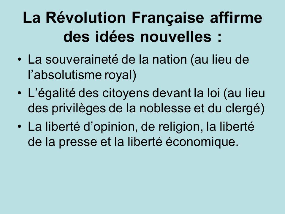 La Révolution Française affirme des idées nouvelles : La souveraineté de la nation (au lieu de labsolutisme royal) Légalité des citoyens devant la loi