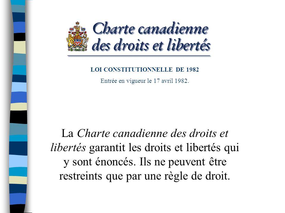 LOI CONSTITUTIONNELLE DE 1982 Entrée en vigueur le 17 avril 1982. La Charte canadienne des droits et libertés garantit les droits et libertés qui y so