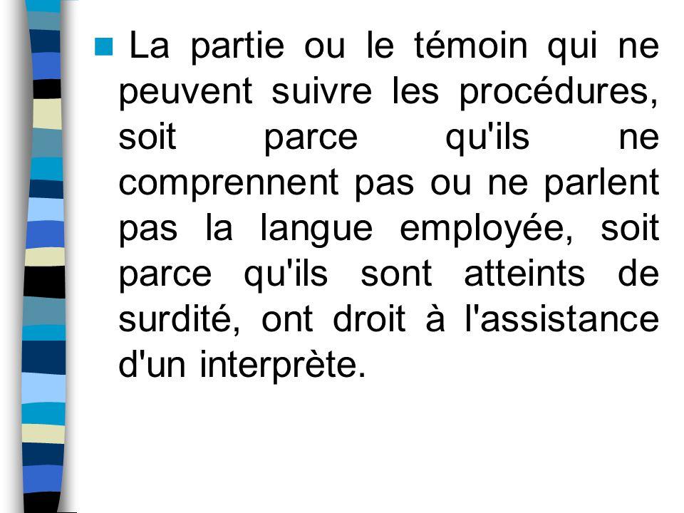 La partie ou le témoin qui ne peuvent suivre les procédures, soit parce qu'ils ne comprennent pas ou ne parlent pas la langue employée, soit parce qu'