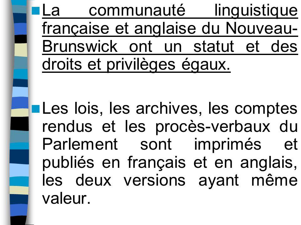 La communauté linguistique française et anglaise du Nouveau- Brunswick ont un statut et des droits et privilèges égaux. Les lois, les archives, les co