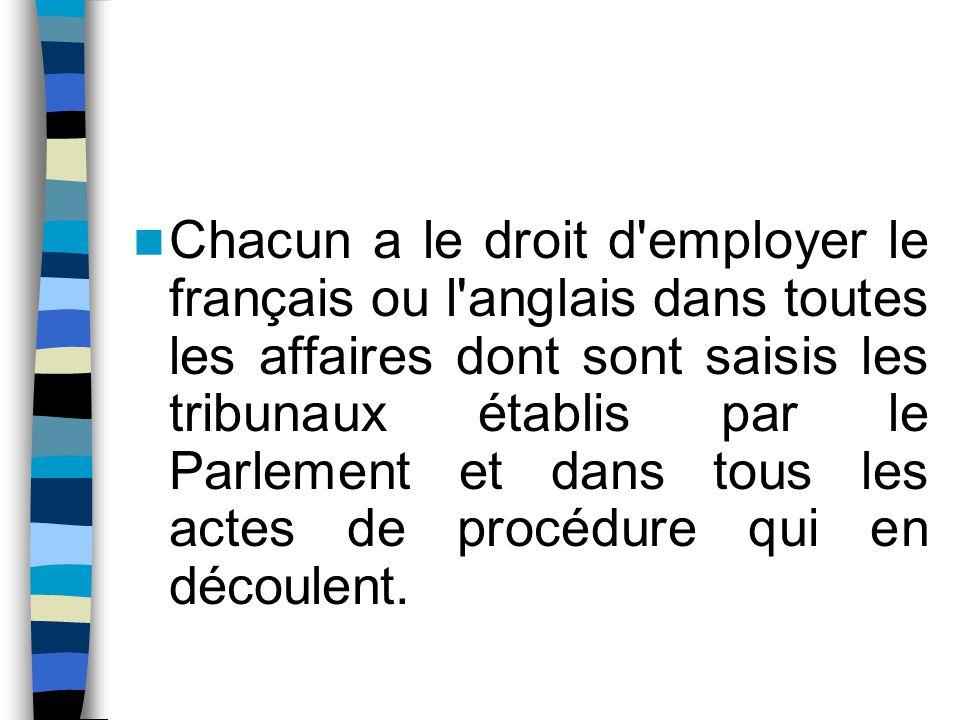 Chacun a le droit d'employer le français ou l'anglais dans toutes les affaires dont sont saisis les tribunaux établis par le Parlement et dans tous le