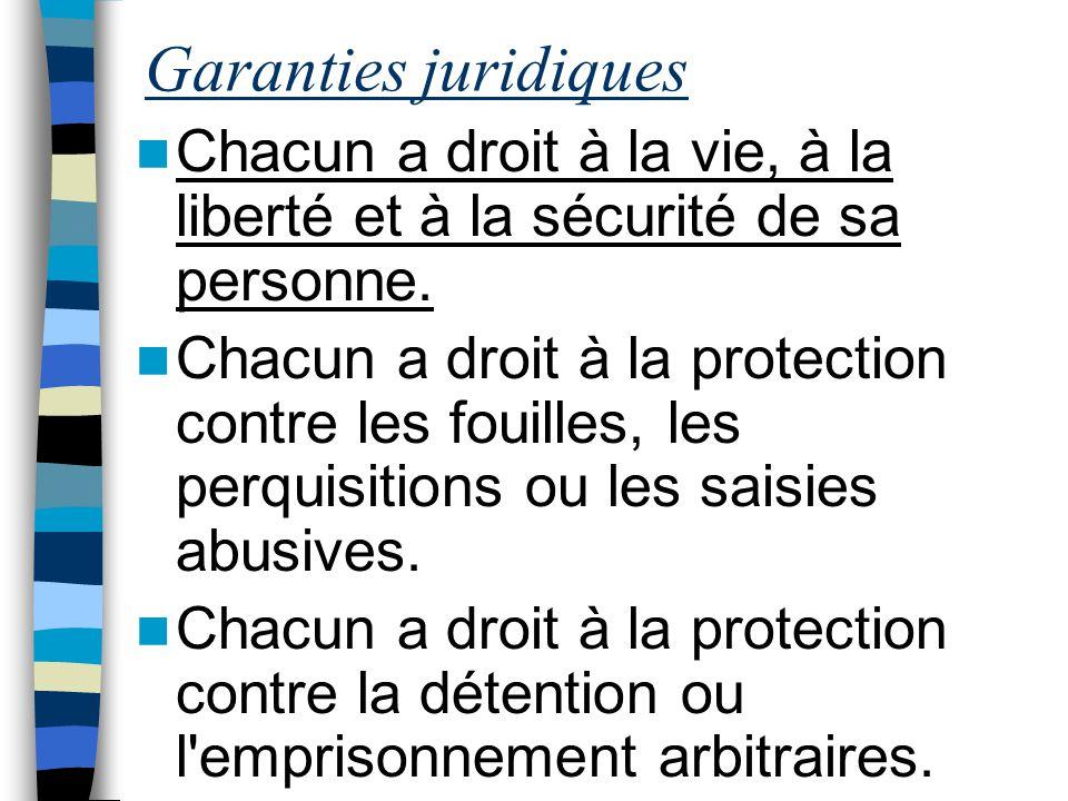 Garanties juridiques Chacun a droit à la vie, à la liberté et à la sécurité de sa personne. Chacun a droit à la protection contre les fouilles, les pe