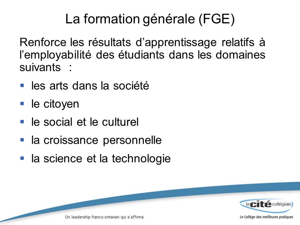 Un leadership franco-ontarien qui saffirme La formation générale (FGE) Renforce les résultats dapprentissage relatifs à lemployabilité des étudiants dans les domaines suivants : les arts dans la société le citoyen le social et le culturel la croissance personnelle la science et la technologie