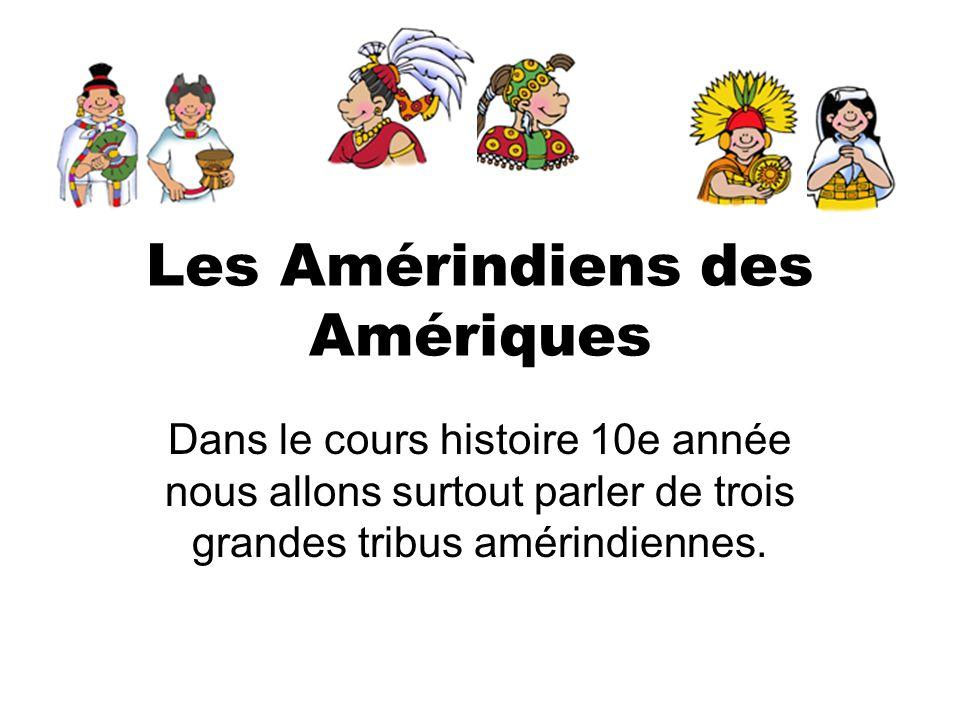 Les Amérindiens des Amériques Dans le cours histoire 10e année nous allons surtout parler de trois grandes tribus amérindiennes.