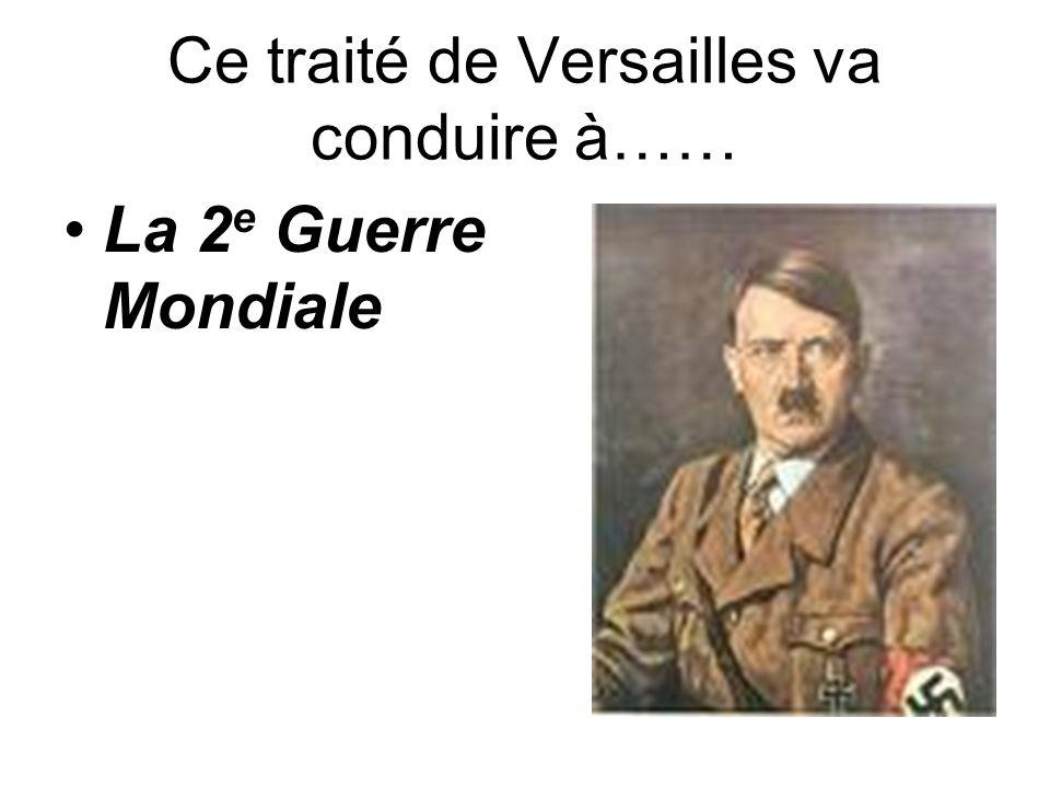 Ce traité de Versailles va conduire à…… La 2 e Guerre Mondiale