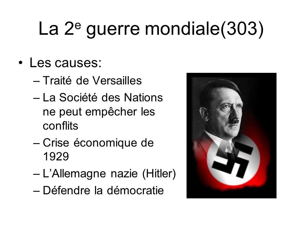 La 2 e guerre mondiale(303) Les causes: –Traité de Versailles –La Société des Nations ne peut empêcher les conflits –Crise économique de 1929 –LAllemagne nazie (Hitler) –Défendre la démocratie