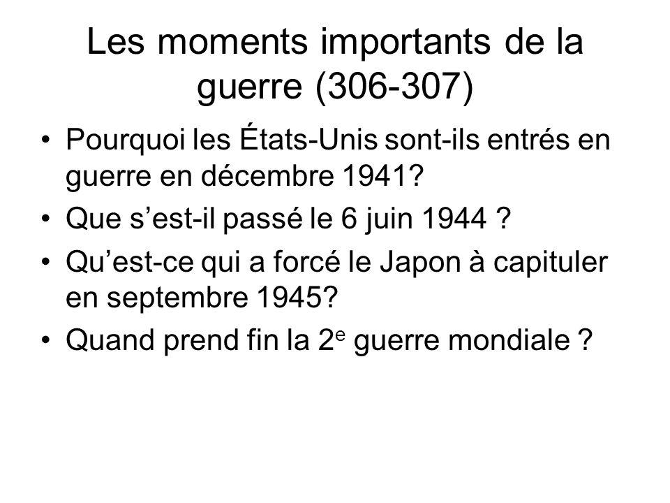 Les moments importants de la guerre (306-307) Pourquoi les États-Unis sont-ils entrés en guerre en décembre 1941? Que sest-il passé le 6 juin 1944 ? Q