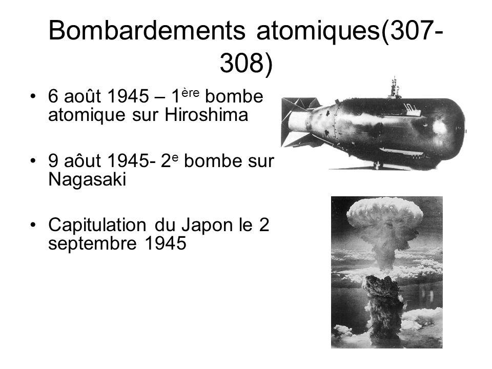 Bombardements atomiques(307- 308) 6 août 1945 – 1 ère bombe atomique sur Hiroshima 9 aôut 1945- 2 e bombe sur Nagasaki Capitulation du Japon le 2 sept