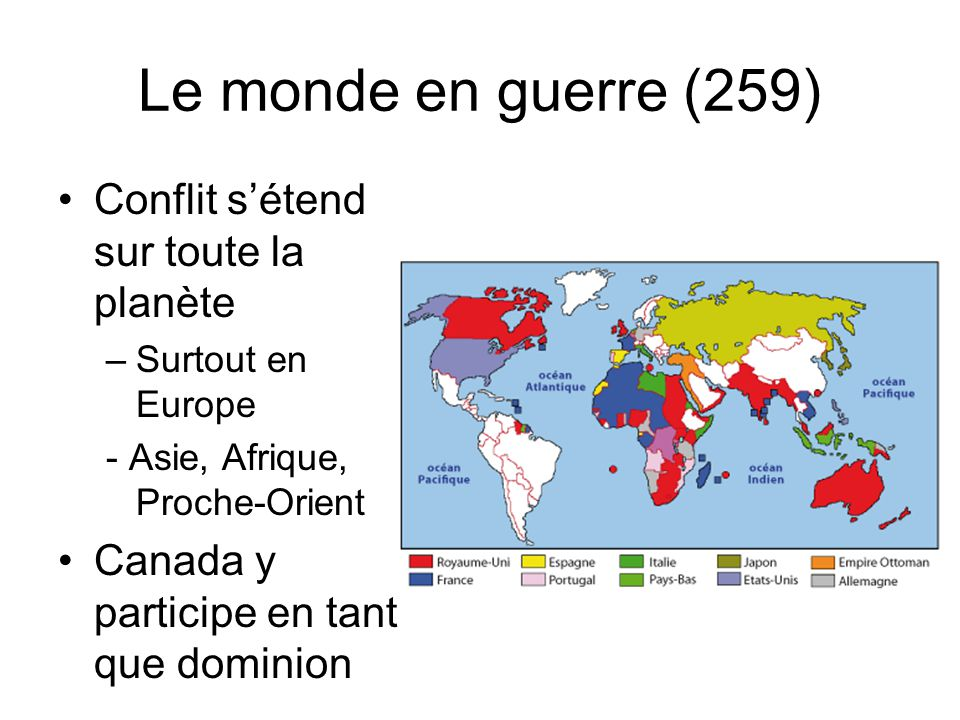 Le monde en guerre (259) Conflit sétend sur toute la planète –Surtout en Europe - Asie, Afrique, Proche-Orient Canada y participe en tant que dominion