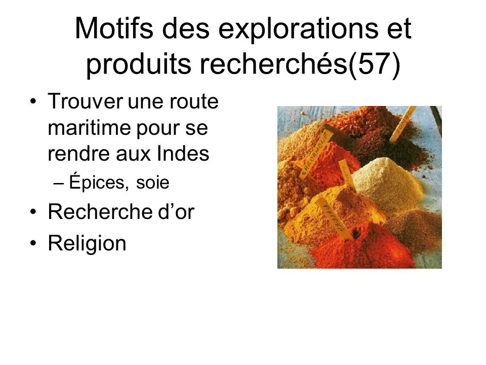 Motifs des explorations et produits recherchés(57) Trouver une route maritime pour se rendre aux Indes –Épices, soie Recherche dor Religion