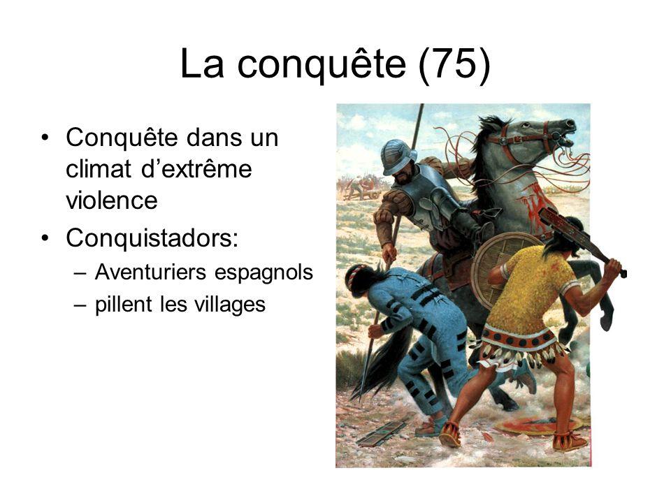 La conquête (75) Conquête dans un climat dextrême violence Conquistadors: –Aventuriers espagnols –pillent les villages