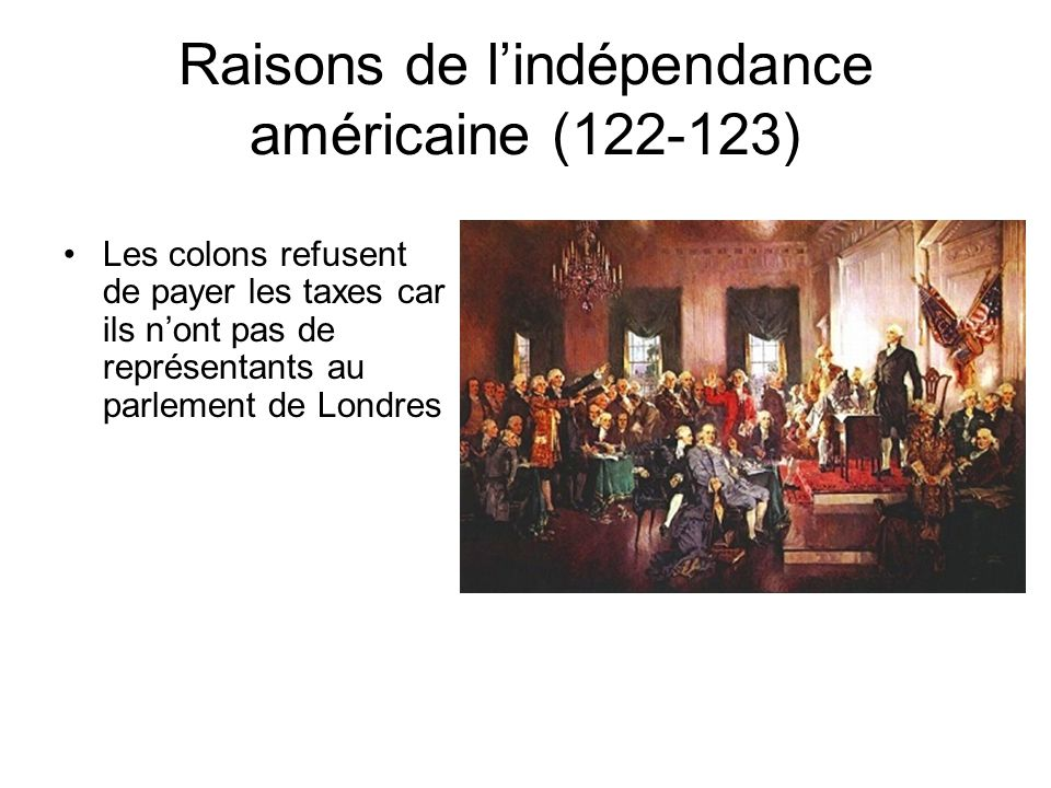 Raisons de lindépendance américaine (122-123) Les colons refusent de payer les taxes car ils nont pas de représentants au parlement de Londres