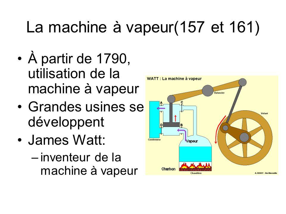 La machine à vapeur(157 et 161) À partir de 1790, utilisation de la machine à vapeur Grandes usines se développent James Watt: –inventeur de la machin