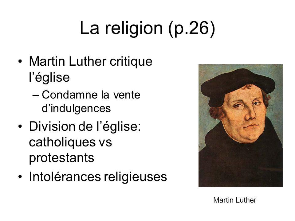 La religion (p.26) Martin Luther critique léglise –Condamne la vente dindulgences Division de léglise: catholiques vs protestants Intolérances religie