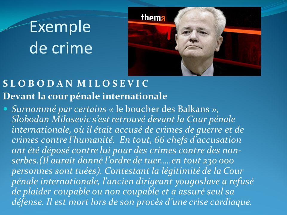 Exemple de crime S L O B O D A N M I L O S E V I C Devant la cour pénale internationale Surnommé par certains « le boucher des Balkans », Slobodan Mil