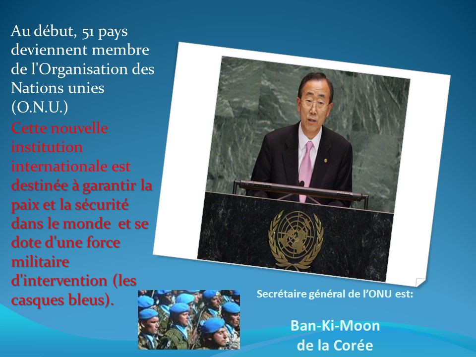 Secrétaire général de lONU est: Ban-Ki-Moon de la Corée Au début, 51 pays deviennent membre de l'Organisation des Nations unies (O.N.U.) destinée à ga