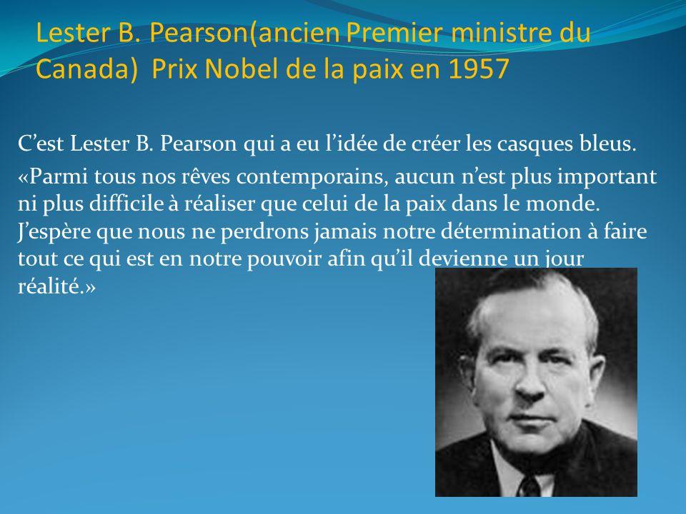 Lester B. Pearson(ancien Premier ministre du Canada) Prix Nobel de la paix en 1957 Cest Lester B. Pearson qui a eu lidée de créer les casques bleus. «