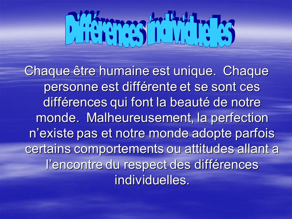 Chaque être humaine est unique. Chaque personne est différente et se sont ces différences qui font la beauté de notre monde. Malheureusement, la perfe